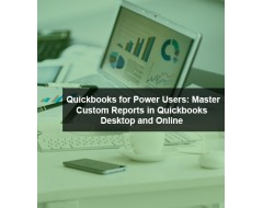 Quickbooks for Power Users: Master Custom Reports in Quickbooks Desktop and Online